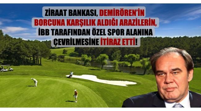 Ziraat Bankası, Demirören'in borcuna karşılık aldığı arazilerin, İBB tarafından özel spor alanına çevrilmesine itiraz etti!